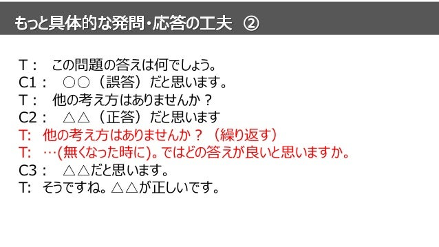T: この問題の答えは何でしょう。 C1: ○○(誤答)だと思います。 T: 他の考え方はありませんか? C2: △△(正答)だと思います。 T: 他の考え方はありませんか?(繰り返す) T: …(無くなった時に)。ではどの答えが良いと思います...