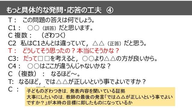 T: この問題の答えは何でしょう。 C1: ○○(誤答)だと思います。 C 複数: (ざわつく) C2 私はC1さんとは違っていて,△△(正答)だと思う。 T: どうしてそう思ったの?本当にそうかな? C3: だって□□を考えると,○○より△△...