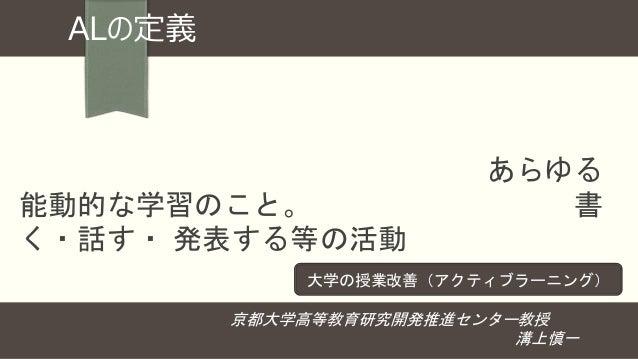 ALの定義 一方向的な知識伝達型講義を聴くという(受 動的)学習を乗り越える意味での、あらゆる 能動的な学習のこと。能動的な学習には、書 く・話す・ 発表する等の活動への関与と、そ こで生じる認知プロセスの外化を伴う。 京都大学高等教育研究開発...