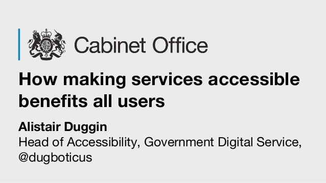 How making services accessible benefits all users Alistair Duggin Head of Accessibility, Government Digital Service, @dugb...