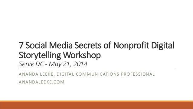 7 Social Media Secrets of Nonprofit Digital Storytelling Workshop Serve DC - May 21, 2014 ANANDA LEEKE, DIGITAL COMMUNICAT...