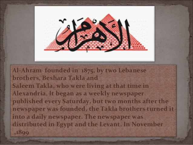 Al-Ahram founded in 1875, by two Lebanesebrothers, Beshara Takla andSaleem Takla, who were living at that time inAlexandri...