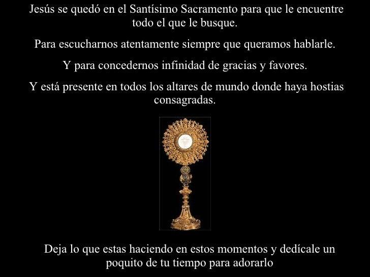 Jesús se quedó en el Santísimo Sacramento para que le encuentre todo el que le busque.  Para escucharnos atentamente siemp...