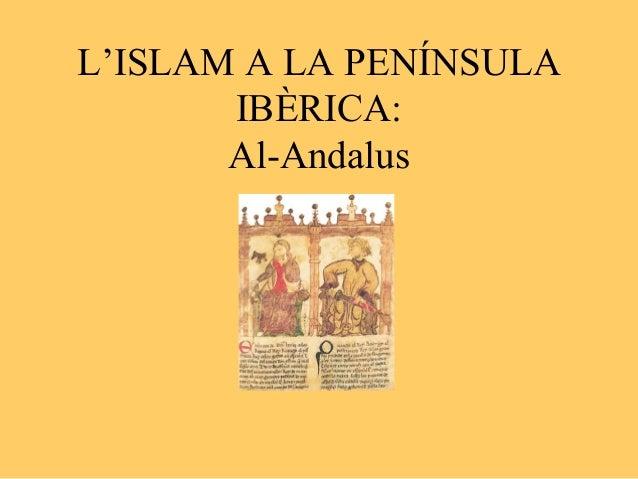 L'ISLAM A LA PENÍNSULA       IBÈRICA:       Al-Andalus