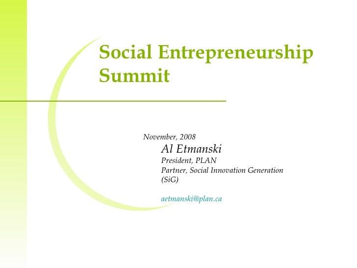 Social Entrepreneurship Summit  <ul><li>November, 2008 </li></ul><ul><ul><li>Al Etmanski </li></ul></ul><ul><ul><li>Presid...