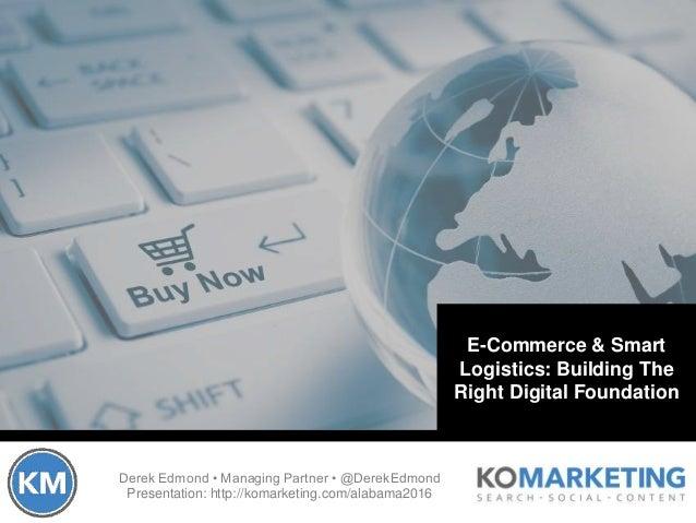 Derek Edmond • Managing Partner • @DerekEdmond Presentation: http://komarketing.com/alabama2016 E-Commerce & Smart Logisti...