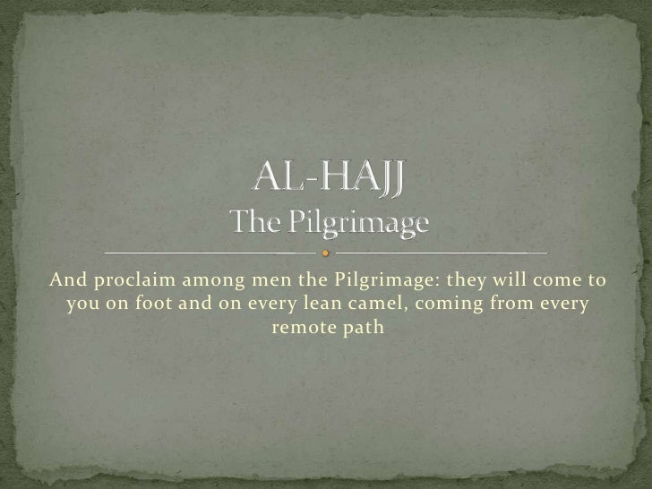 And proclaim among men the Pilgrimage: they will come to you on foot and on every lean camel, coming from every remote pat...