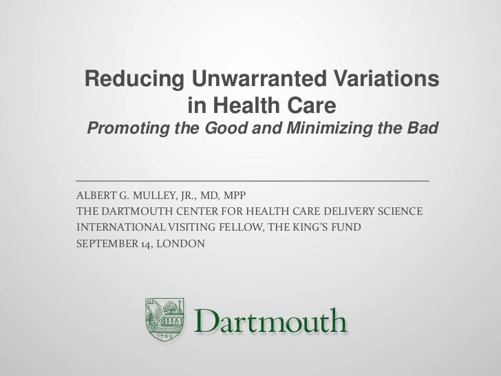 Reducing Unwarranted Variations         in Health Care Promoting the Good and Minimizing the BadALBERT G. MULLEY, JR., MD,...