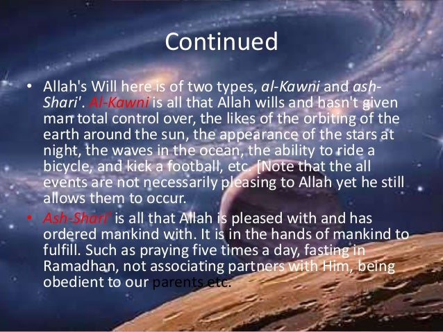 Continued • Allah's Will here is of two types, al-Kawni and ash- Shari'. Al-Kawni is all that Allah wills and hasn't given...