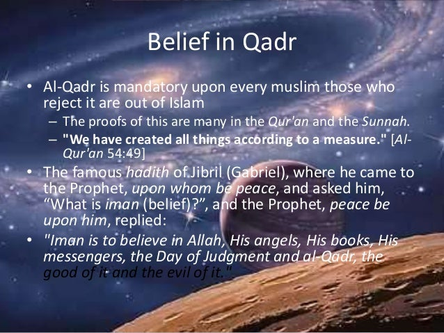 Belief in Qadr • Al-Qadr is mandatory upon every muslim those who reject it are out of Islam – The proofs of this are many...