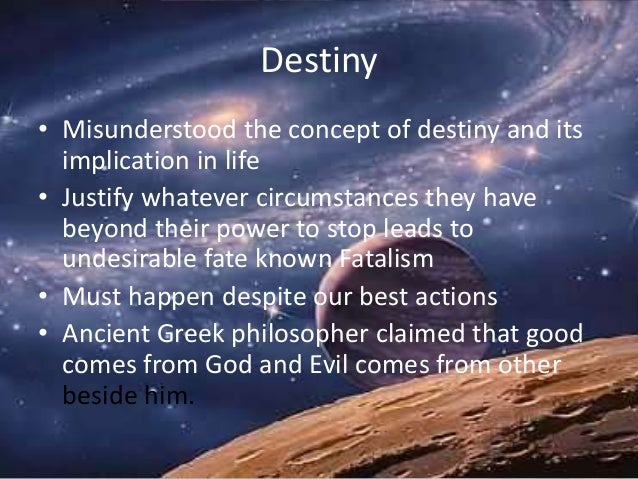 Destiny • Misunderstood the concept of destiny and its implication in life • Justify whatever circumstances they have beyo...
