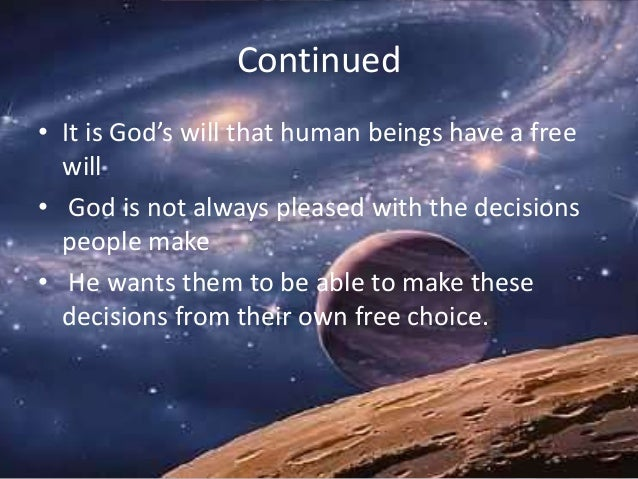 Continued • It is God's will that human beings have a free will • God is not always pleased with the decisions people make...
