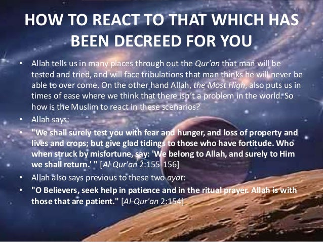 HOW TO REACT TO THAT WHICH HAS BEEN DECREED FOR YOU • Allah tells us in many places through out the Qur'an that man will b...