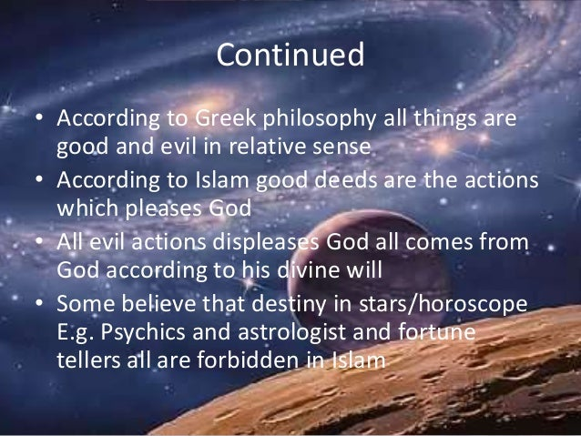 Continued • According to Greek philosophy all things are good and evil in relative sense • According to Islam good deeds a...