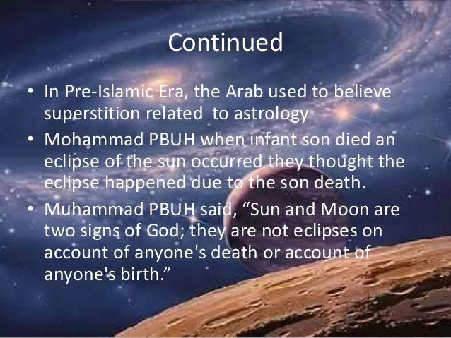 Continued • In Pre-Islamic Era, the Arab used to believe superstition related to astrology • Mohammad PBUH when infant son...