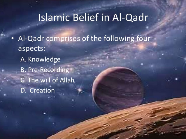 Islamic Belief in Al-Qadr • Al-Qadr comprises of the following four aspects: A. Knowledge B. Pre-Recording C. The will of ...