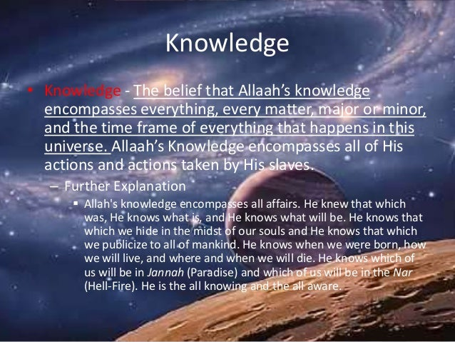 Knowledge • Knowledge - The belief that Allaah's knowledge encompasses everything, every matter, major or minor, and the t...