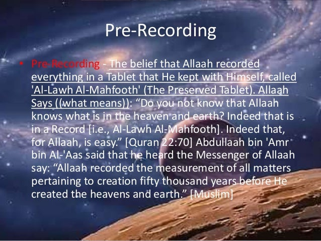Pre-Recording • Pre-Recording - The belief that Allaah recorded everything in a Tablet that He kept with Himself, called '...