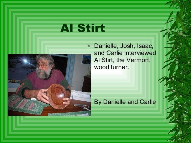 Al Stirt <ul><li>Danielle, Josh, Isaac, and Carlie interviewed Al Stirt, the Vermont wood turner.  </li></ul><ul><li>By Da...