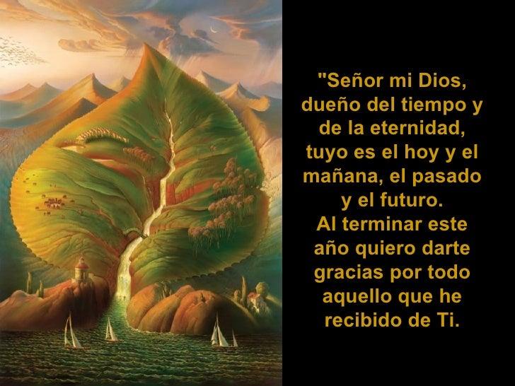 """""""Señor mi Dios, dueño del tiempo y de la eternidad, tuyo es el hoy y el mañana, el pasado y el futuro. Al terminar es..."""