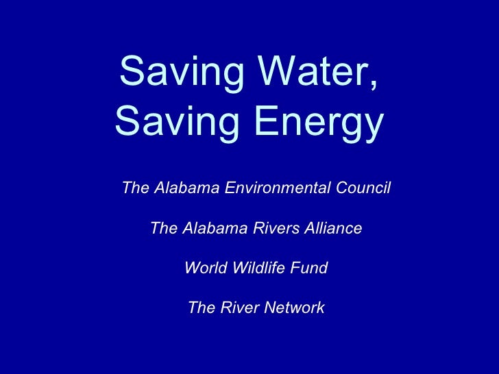 Saving Water, Saving Energy The Alabama Environmental Council The Alabama Rivers Alliance World Wildlife Fund The River Ne...