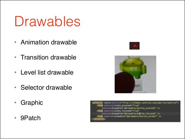 Drawables • Animation drawable! • Transition drawable! • Level list drawable! • Selector drawable ! • Graphic! • 9Patch