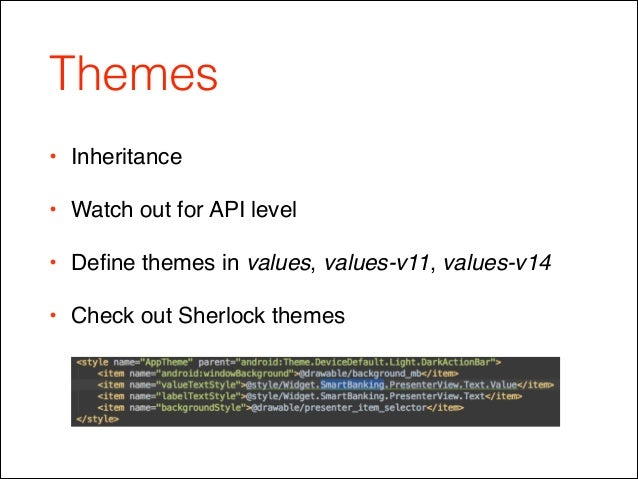 Themes • Inheritance! • Watch out for API level! • Define themes in values, values-v11, values-v14! • Check out Sherlock th...