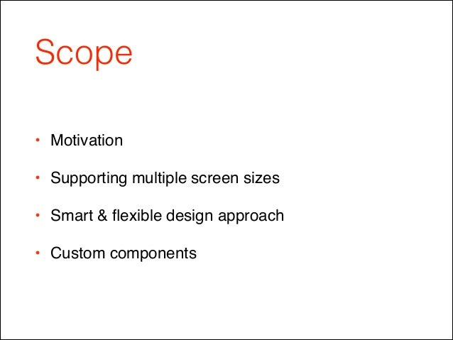 Scope • Motivation! • Supporting multiple screen sizes! • Smart & flexible design approach ! • Custom components