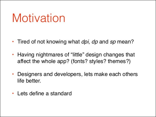 """Motivation • Tired of not knowing what dpi, dp and sp mean?! • Having nightmares of """"little"""" design changes that affect th..."""