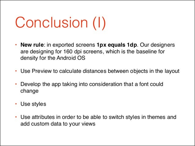 Conclusion (I) • New rule: in exported screens 1px equals 1dp. Our designers are designing for 160 dpi screens, which is t...