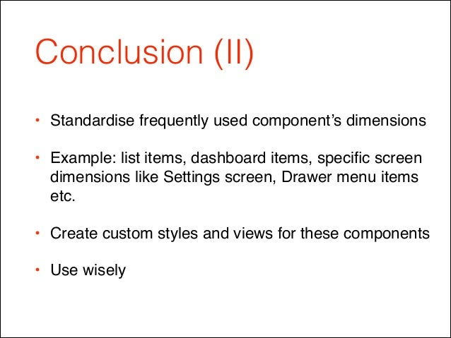 Conclusion (II) • Standardise frequently used component's dimensions! • Example: list items, dashboard items, specific scre...
