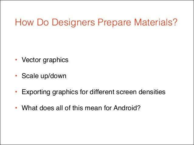 How Do Designers Prepare Materials? • Vector graphics ! • Scale up/down! • Exporting graphics for different screen densiti...