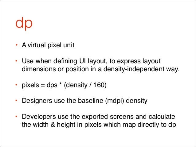 dp • A virtual pixel unit ! • Use when defining UI layout, to express layout dimensions or position in a density-independen...