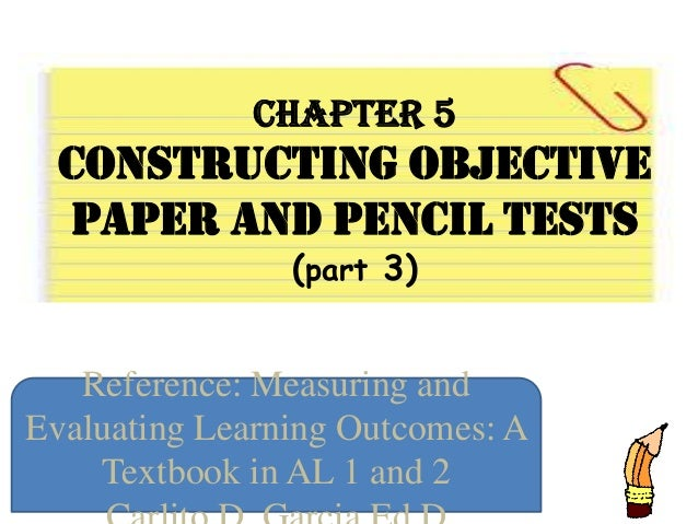 Chapter 5 Constructing Objective Paper And Pencil Tests (part 3) Reference: Measuring and Evaluating Learning Outcomes: A ...