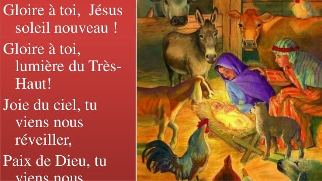 Gloire � toi, J�sus soleil nouveau ! Gloire � toi, lumi�re du Tr�s- Haut! Joie du ciel, tu viens nous r�veiller, Paix de D...