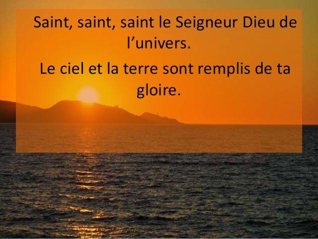 Saint, saint, saint le Seigneur Dieu de l'univers. Le ciel et la terre sont remplis de ta gloire.