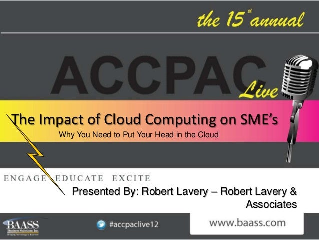 The Impact of Cloud Computing on SME's      Why You Need to Put Your Head in the Cloud         Presented By: Robert Lavery...