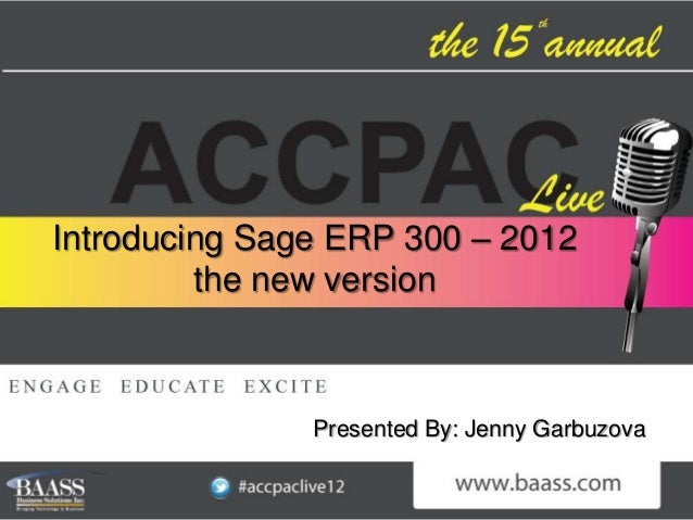 Introducing Sage ERP 300 – 2012         the new version               Presented By: Jenny Garbuzova
