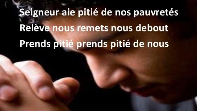 Seigneur aie piti� de nos pauvret�s Rel�ve nous remets nous debout Prends piti� prends piti� de nous