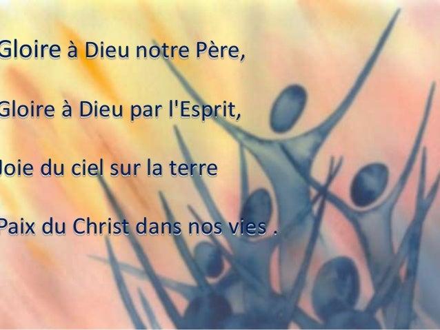 Gloire à Dieu notre Père, Gloire à Dieu par l'Esprit, Joie du ciel sur la terre Paix du Christ dans nos vies .