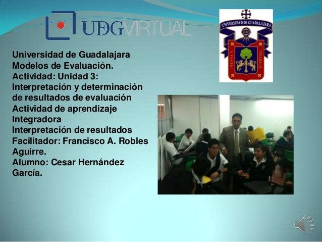Universidad de GuadalajaraModelos de Evaluación.Actividad: Unidad 3:Interpretación y determinaciónde resultados de evaluac...