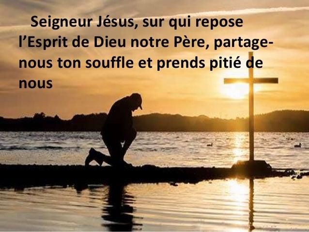 Seigneur Jésus, sur qui repose l'Esprit de Dieu notre Père, partage- nous ton souffle et prends pitié de nous