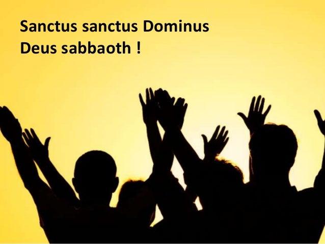 Sanctus sanctus Dominus Deus sabbaoth !