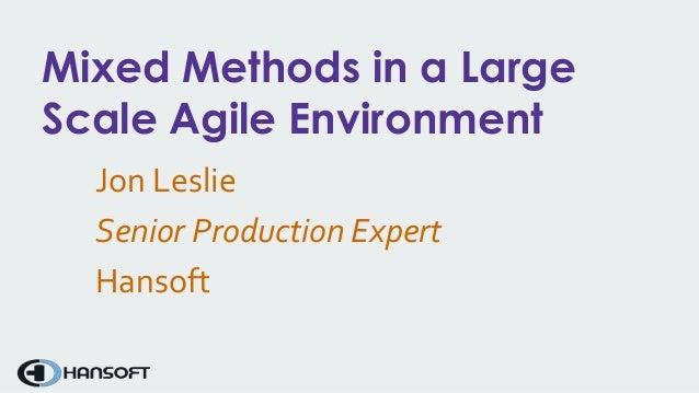 Mixed Methods in a Large Scale Agile Environment Jon Leslie Senior Production Expert Hansoft