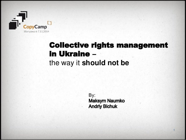 1  Collective rights management in Ukraine –  the way it should not be  By:  Maksym Naumko  Andriy Bichuk