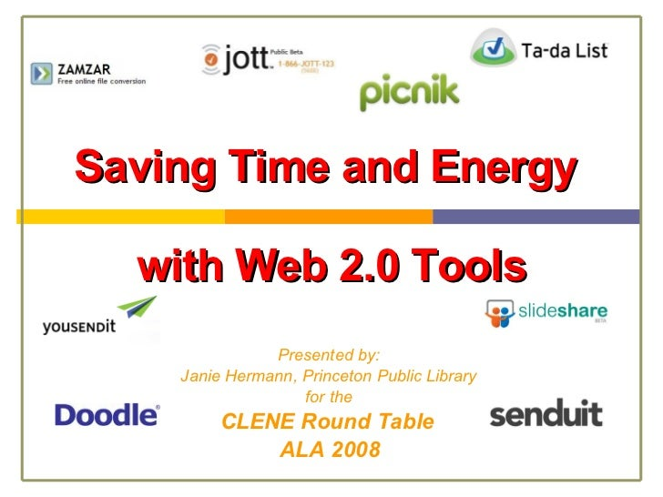 Saving Time and Energy  with Web 2.0 Tools Presented by: Janie Hermann, Princeton Public Library for the CLENE Round Table...