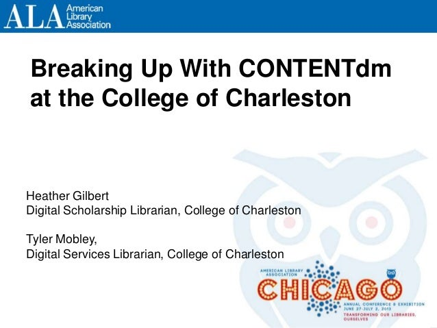 Breaking Up With CONTENTdm at the College of Charleston Heather Gilbert Digital Scholarship Librarian, College of Charlest...