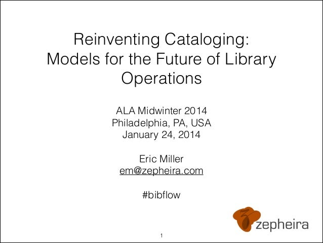 !  Reinventing Cataloging: Models for the Future of Library Operations ALA Midwinter 2014 Philadelphia, PA, USA January 24...