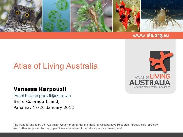 Atlas of Living Australia Vanessa Karpouzli [email_address] Barro Colorado Island, Panama, 17-20 January 2012 The Atlas is...