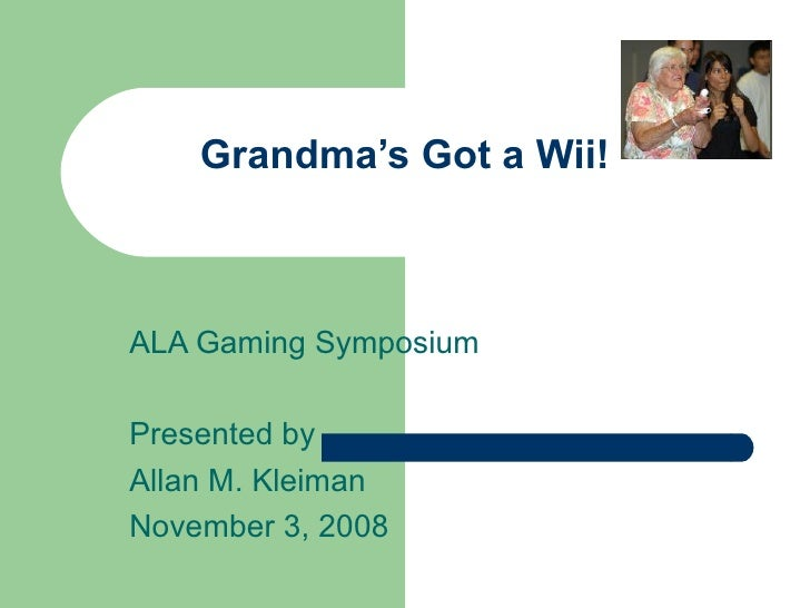 Grandma's Got a Wii! ALA Gaming Symposium Presented by Allan M. Kleiman November 3, 2008